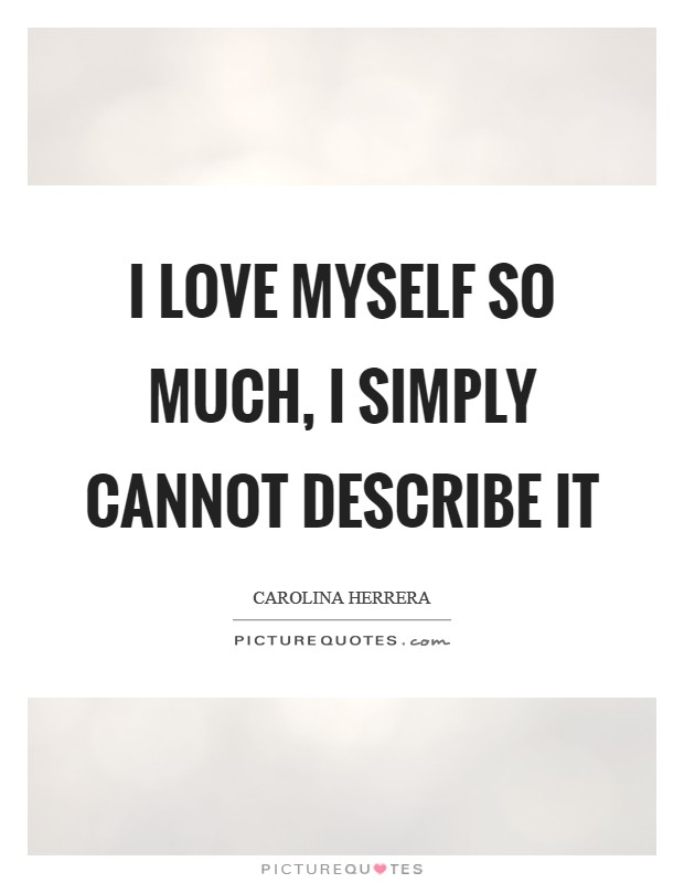 I love myself so much, I simply cannot describe it Picture Quote #1