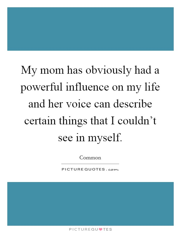 My mom has obviously had a powerful influence on my life and her voice can describe certain things that I couldn't see in myself Picture Quote #1