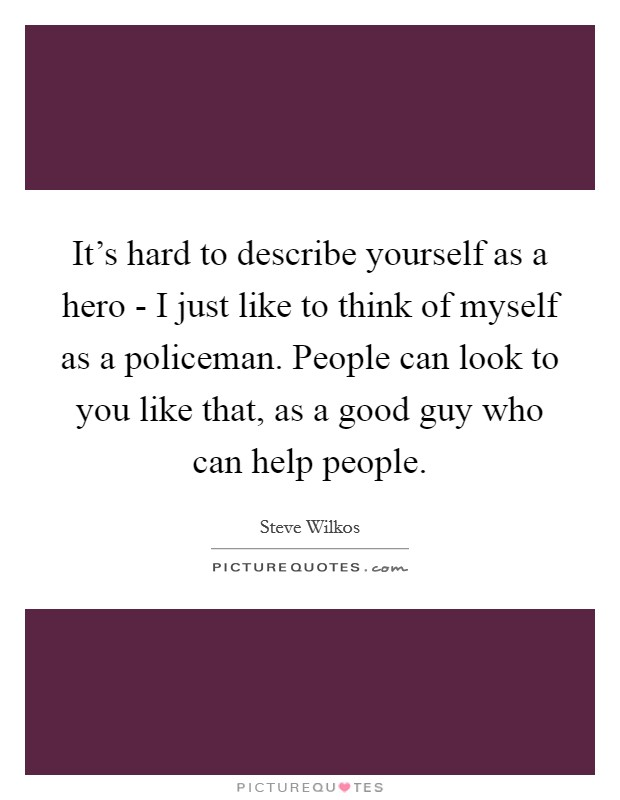 It's hard to describe yourself as a hero - I just like to think of myself as a policeman. People can look to you like that, as a good guy who can help people Picture Quote #1