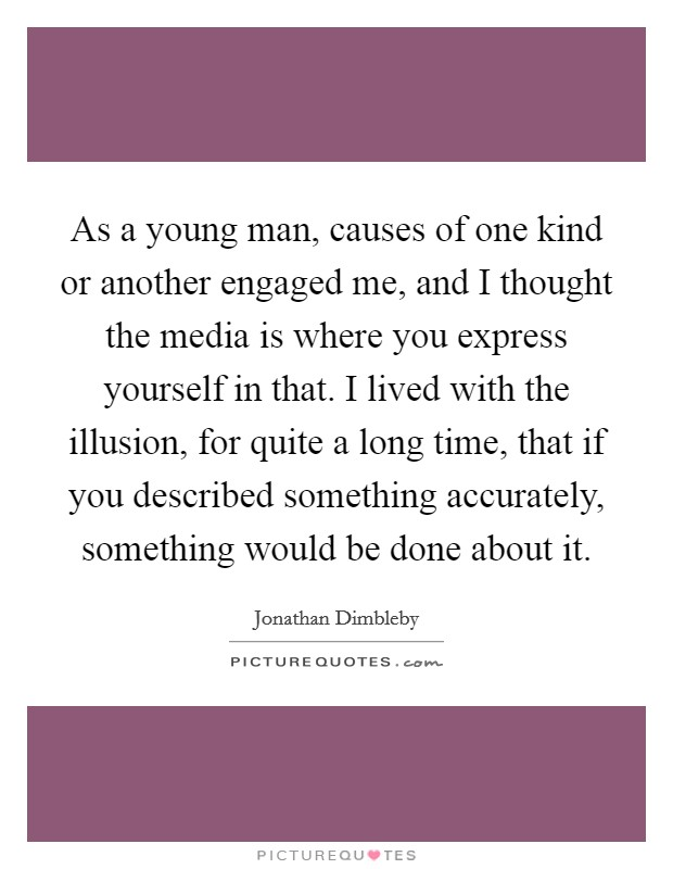As a young man, causes of one kind or another engaged me, and I thought the media is where you express yourself in that. I lived with the illusion, for quite a long time, that if you described something accurately, something would be done about it Picture Quote #1