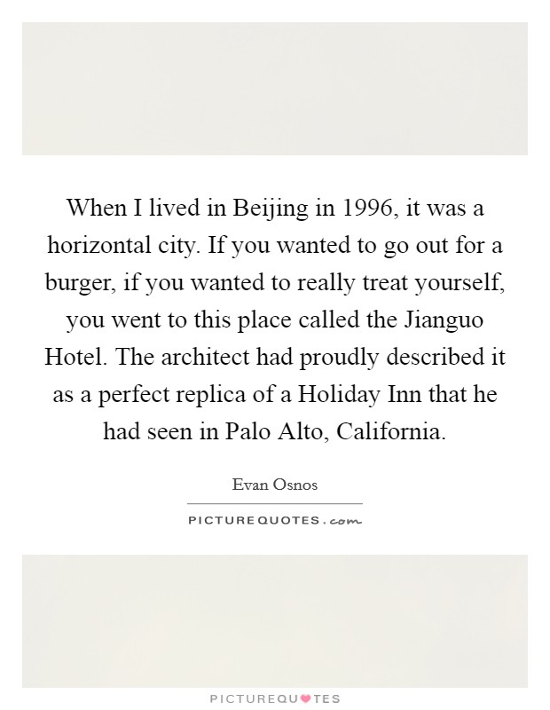When I lived in Beijing in 1996, it was a horizontal city. If you wanted to go out for a burger, if you wanted to really treat yourself, you went to this place called the Jianguo Hotel. The architect had proudly described it as a perfect replica of a Holiday Inn that he had seen in Palo Alto, California Picture Quote #1