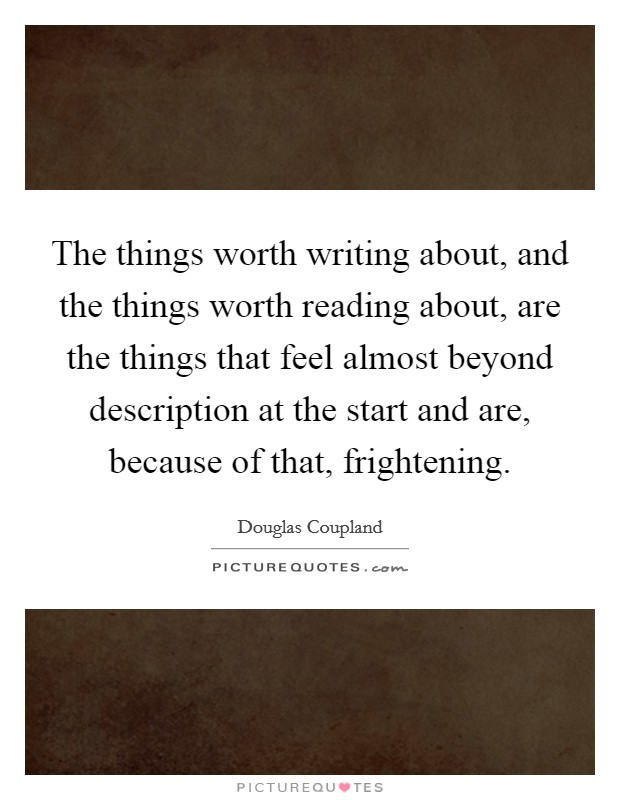 The things worth writing about, and the things worth reading about, are the things that feel almost beyond description at the start and are, because of that, frightening Picture Quote #1