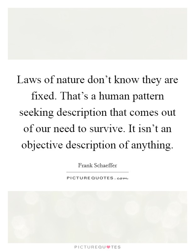 Laws of nature don't know they are fixed. That's a human pattern seeking description that comes out of our need to survive. It isn't an objective description of anything Picture Quote #1