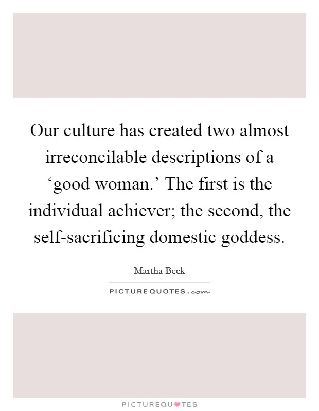 Our culture has created two almost irreconcilable descriptions of a 'good woman.' The first is the individual achiever; the second, the self-sacrificing domestic goddess Picture Quote #1