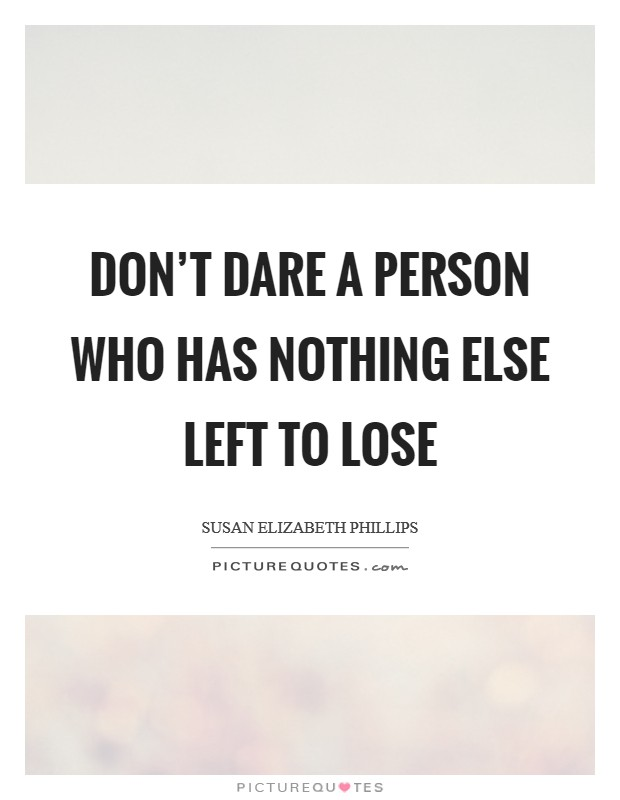 Don't dare a person who has nothing else left to lose Picture Quote #1