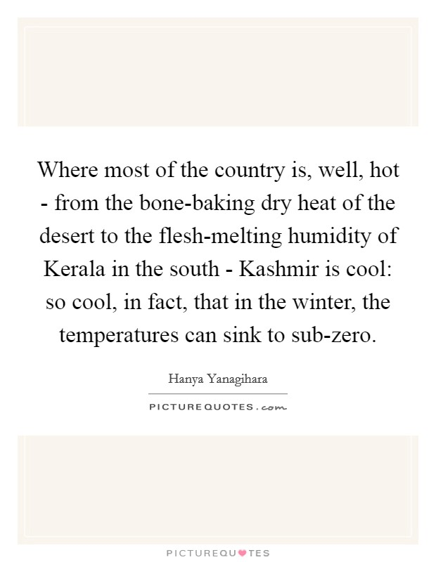 Where most of the country is, well, hot - from the bone-baking dry heat of the desert to the flesh-melting humidity of Kerala in the south - Kashmir is cool: so cool, in fact, that in the winter, the temperatures can sink to sub-zero. Picture Quote #1