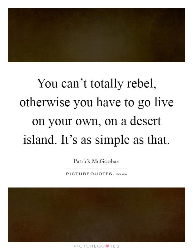 You can't totally rebel, otherwise you have to go live on your own, on a desert island. It's as simple as that Picture Quote #1