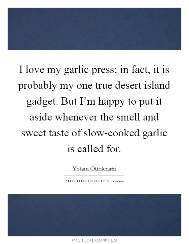 I love my garlic press; in fact, it is probably my one true desert island gadget. But I'm happy to put it aside whenever the smell and sweet taste of slow-cooked garlic is called for Picture Quote #1