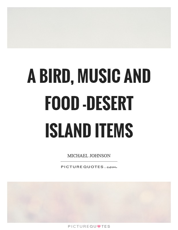 A bird, music and food -desert island items Picture Quote #1