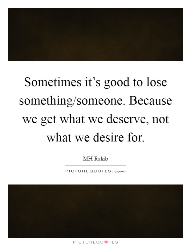Sometimes it's good to lose something/someone. Because we get what we deserve, not what we desire for. Picture Quote #1