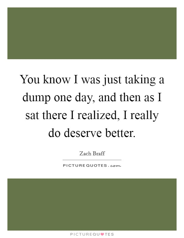 You know I was just taking a dump one day, and then as I sat there I realized, I really do deserve better Picture Quote #1