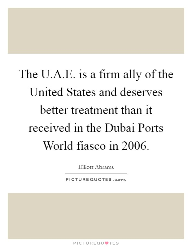 The U.A.E. is a firm ally of the United States and deserves better treatment than it received in the Dubai Ports World fiasco in 2006 Picture Quote #1
