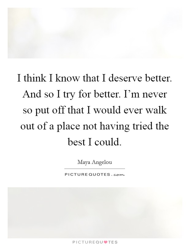 I think I know that I deserve better. And so I try for better. I'm never so put off that I would ever walk out of a place not having tried the best I could Picture Quote #1