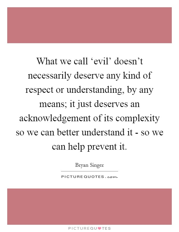 What we call 'evil' doesn't necessarily deserve any kind of respect or understanding, by any means; it just deserves an acknowledgement of its complexity so we can better understand it - so we can help prevent it Picture Quote #1