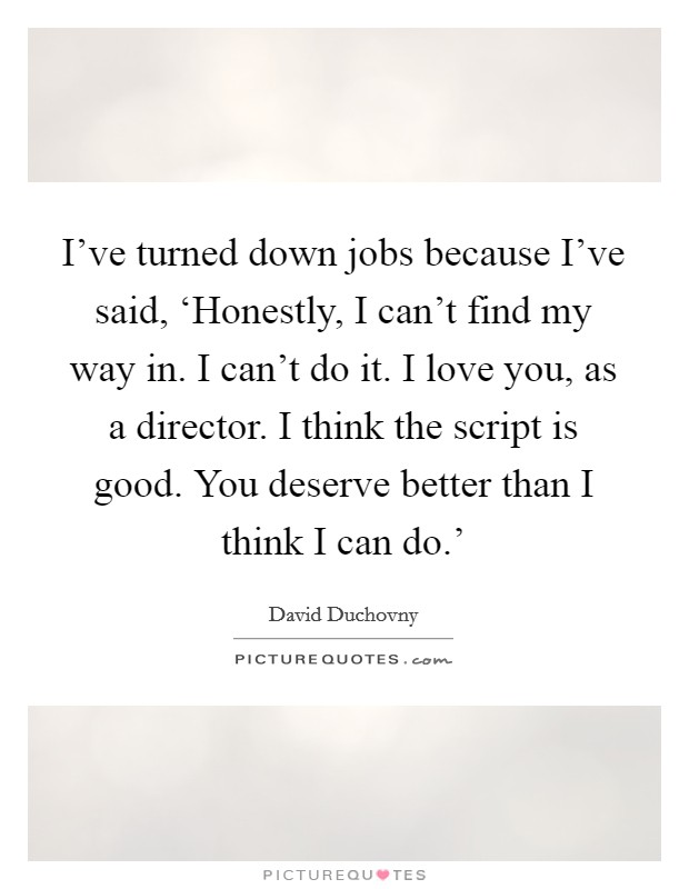 I've turned down jobs because I've said, 'Honestly, I can't find my way in. I can't do it. I love you, as a director. I think the script is good. You deserve better than I think I can do.' Picture Quote #1