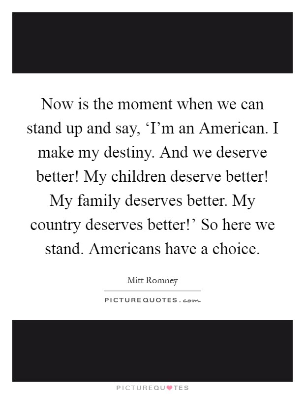 Now is the moment when we can stand up and say, 'I'm an American. I make my destiny. And we deserve better! My children deserve better! My family deserves better. My country deserves better!' So here we stand. Americans have a choice Picture Quote #1