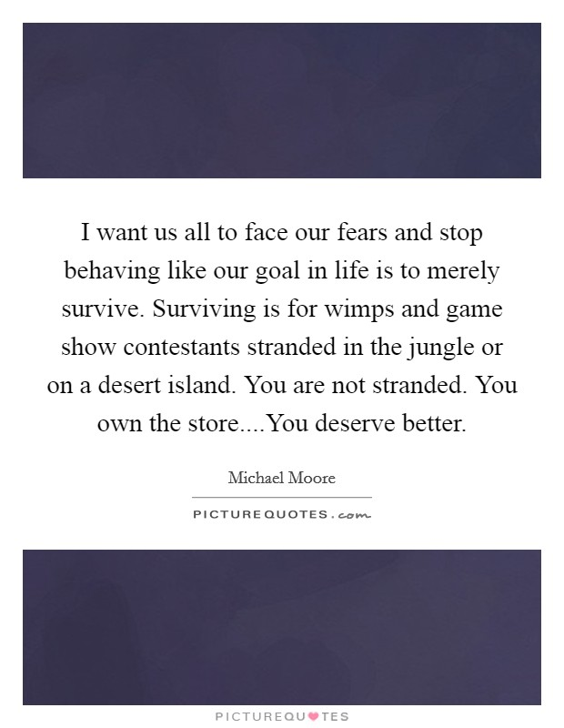 I want us all to face our fears and stop behaving like our goal in life is to merely survive. Surviving is for wimps and game show contestants stranded in the jungle or on a desert island. You are not stranded. You own the store....You deserve better Picture Quote #1