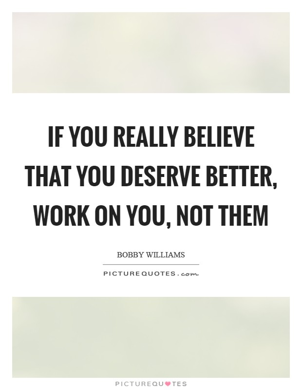 If you really believe that you deserve better, work on you, not them Picture Quote #1