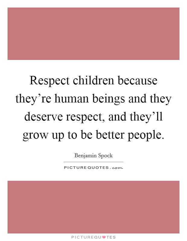 Respect children because they're human beings and they deserve respect, and they'll grow up to be better people Picture Quote #1