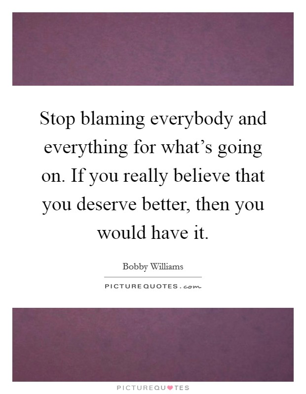 Stop blaming everybody and everything for what's going on. If you really believe that you deserve better, then you would have it Picture Quote #1