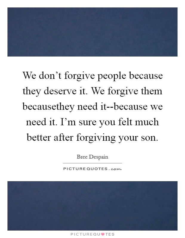 We don't forgive people because they deserve it. We forgive them becausethey need it--because we need it. I'm sure you felt much better after forgiving your son Picture Quote #1