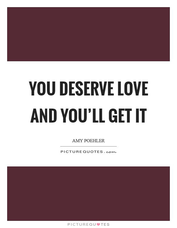 You deserve love and you'll get it Picture Quote #1