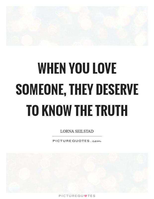 When you love someone, they deserve to know the truth Picture Quote #1
