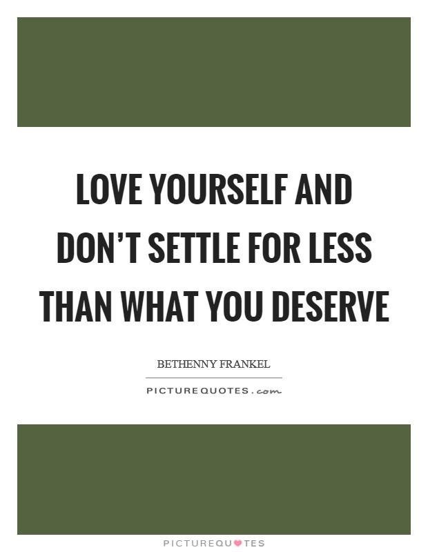 Love yourself and don't settle for less than what you deserve Picture Quote #1