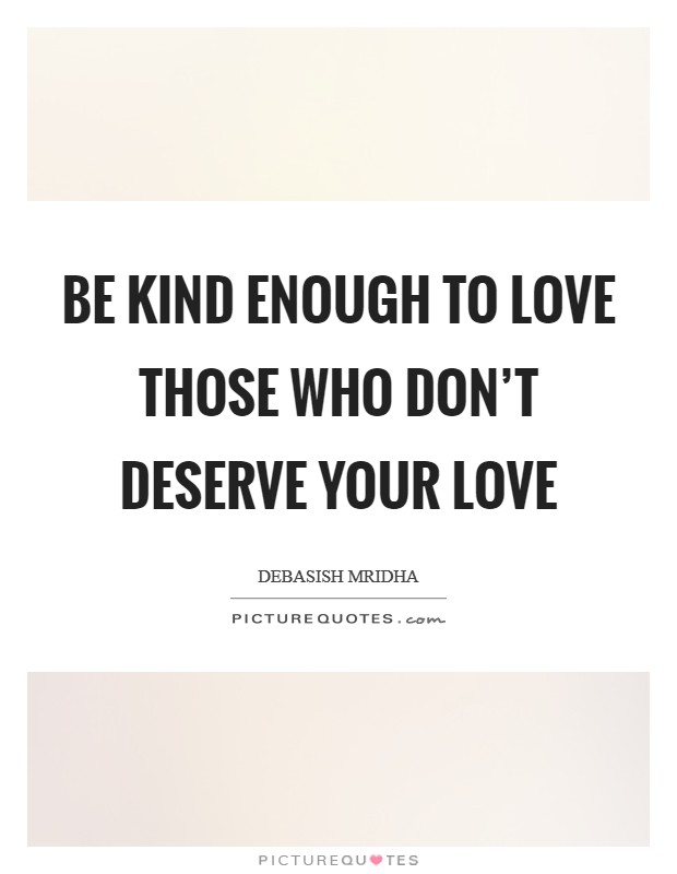 Be kind enough to love those who don't deserve your love Picture Quote #1