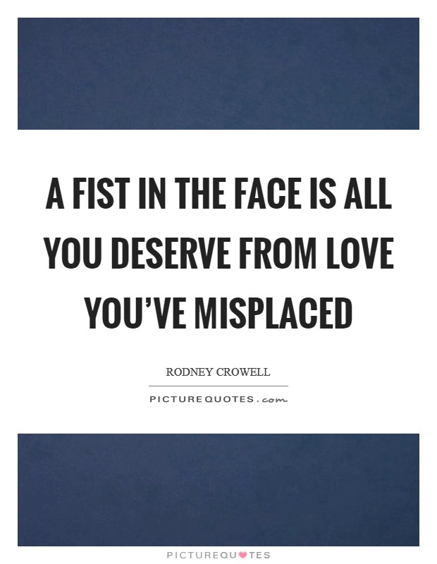 A fist in the face is all you deserve from love you've misplaced Picture Quote #1