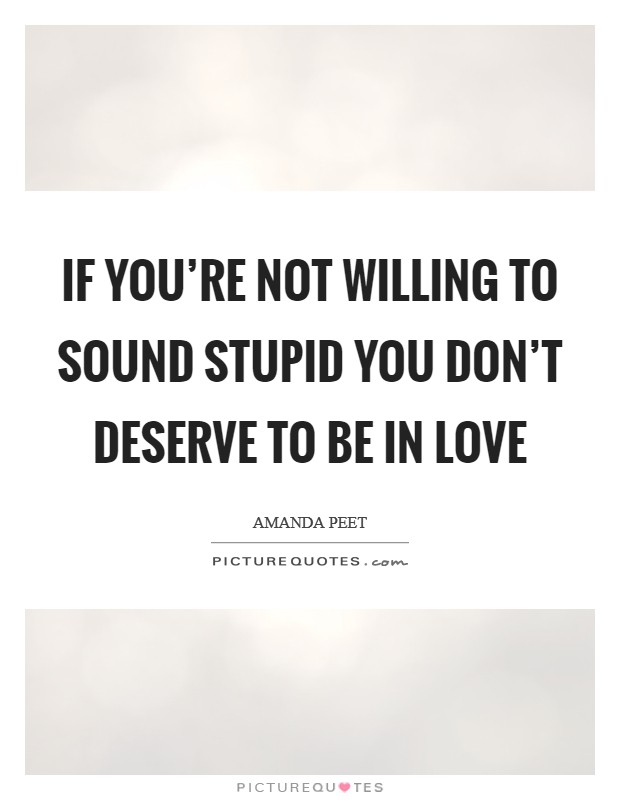 If you're not willing to sound stupid you don't deserve to be in love Picture Quote #1