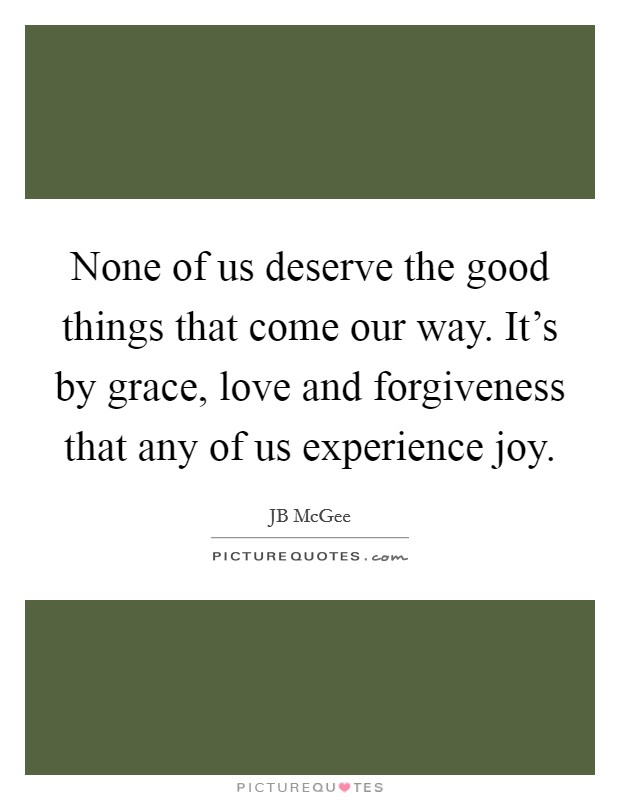None of us deserve the good things that come our way. It's by grace, love and forgiveness that any of us experience joy. Picture Quote #1