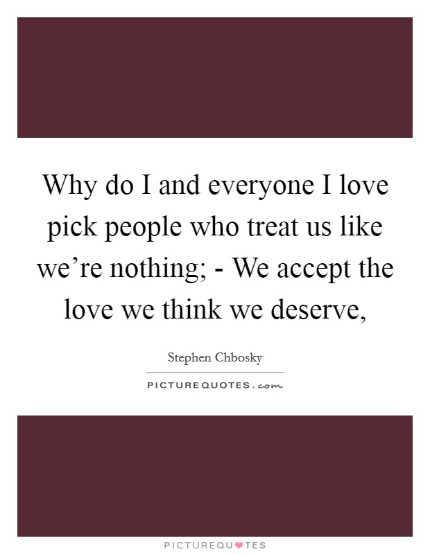 Why do I and everyone I love pick people who treat us like we're nothing; - We accept the love we think we deserve, Picture Quote #1