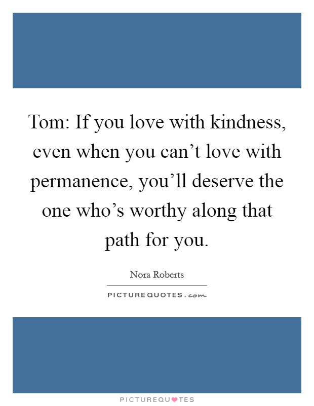 Tom: If you love with kindness, even when you can't love with permanence, you'll deserve the one who's worthy along that path for you Picture Quote #1