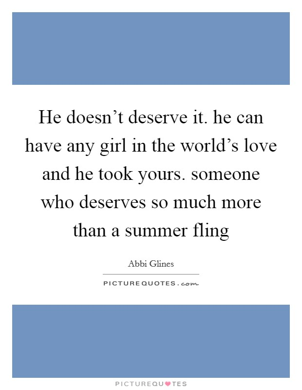 He doesn't deserve it. he can have any girl in the world's love and he took yours. someone who deserves so much more than a summer fling Picture Quote #1