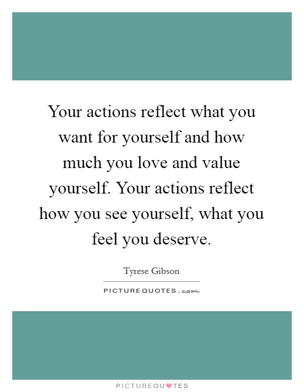 Your actions reflect what you want for yourself and how much you love and value yourself. Your actions reflect how you see yourself, what you feel you deserve Picture Quote #1
