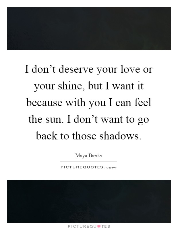 I don't deserve your love or your shine, but I want it because with you I can feel the sun. I don't want to go back to those shadows Picture Quote #1