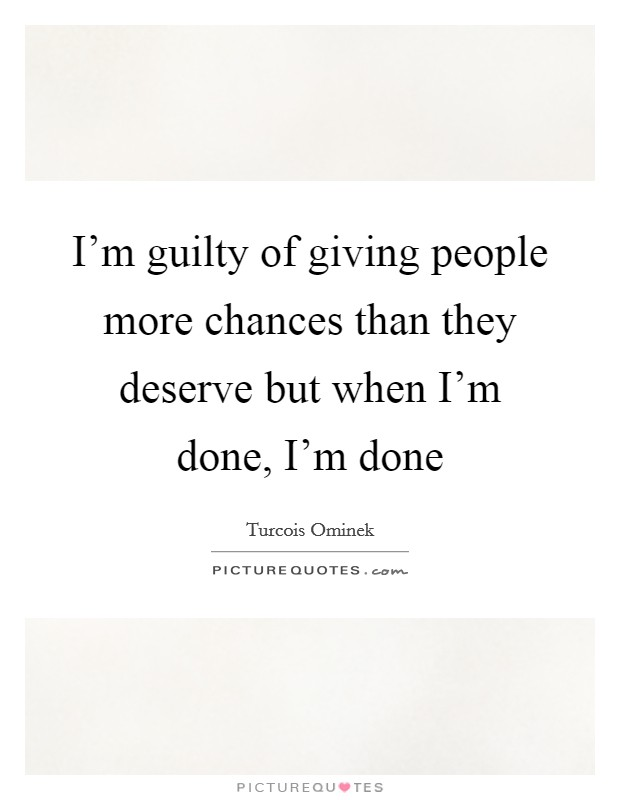 I'm guilty of giving people more chances than they deserve but when I'm done, I'm done Picture Quote #1