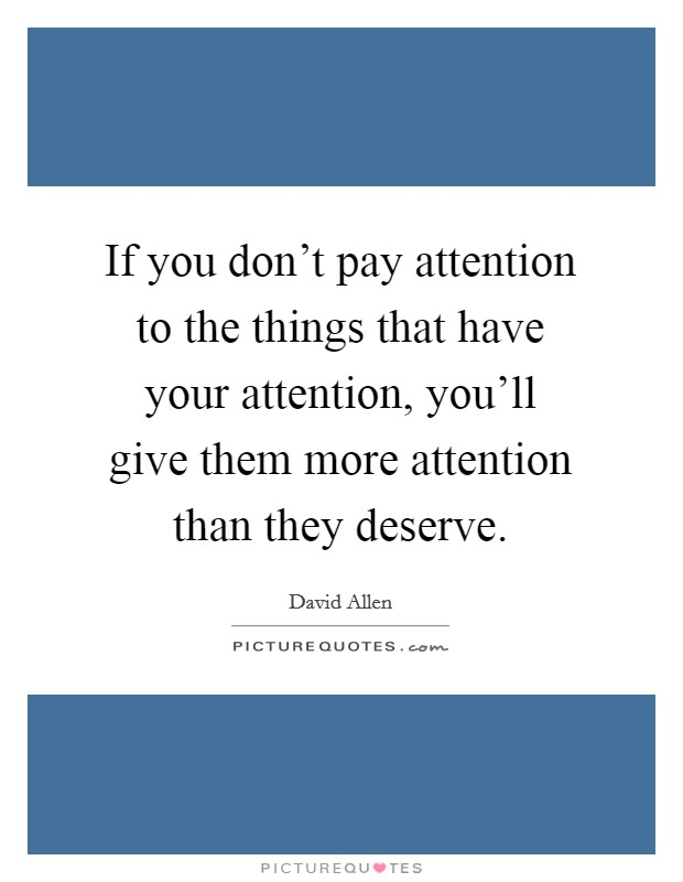 If you don't pay attention to the things that have your attention, you'll give them more attention than they deserve Picture Quote #1