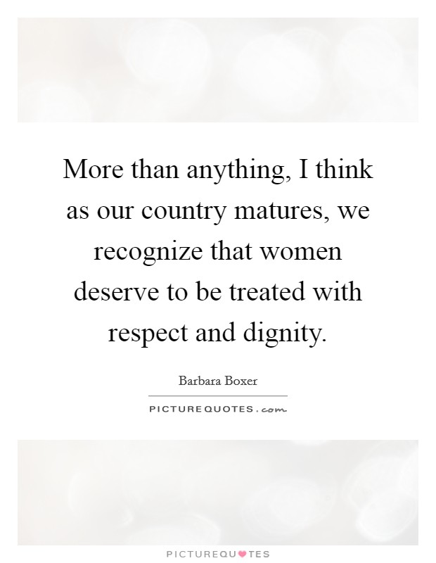 More than anything, I think as our country matures, we recognize that women deserve to be treated with respect and dignity Picture Quote #1