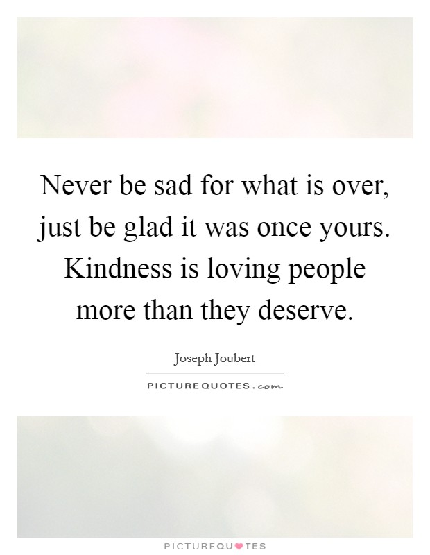 Never be sad for what is over, just be glad it was once yours. Kindness is loving people more than they deserve Picture Quote #1