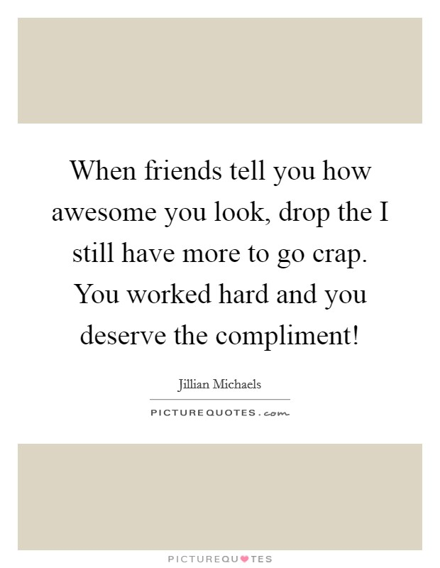 When friends tell you how awesome you look, drop the I still have more to go crap. You worked hard and you deserve the compliment! Picture Quote #1