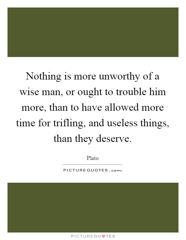 Nothing is more unworthy of a wise man, or ought to trouble him more, than to have allowed more time for trifling, and useless things, than they deserve Picture Quote #1