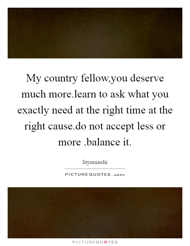 My country fellow,you deserve much more.learn to ask what you exactly need at the right time at the right cause.do not accept less or more .balance it Picture Quote #1