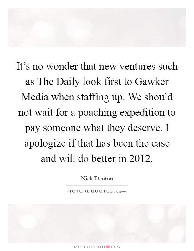 It's no wonder that new ventures such as The Daily look first to Gawker Media when staffing up. We should not wait for a poaching expedition to pay someone what they deserve. I apologize if that has been the case and will do better in 2012. Picture Quote #1