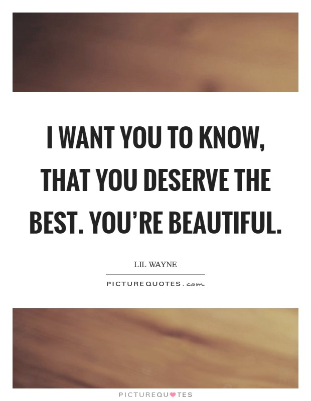 I want you to know, that you deserve the best. You're beautiful Picture Quote #1