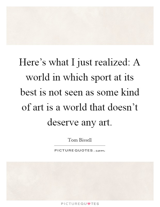 Here's what I just realized: A world in which sport at its best is not seen as some kind of art is a world that doesn't deserve any art Picture Quote #1