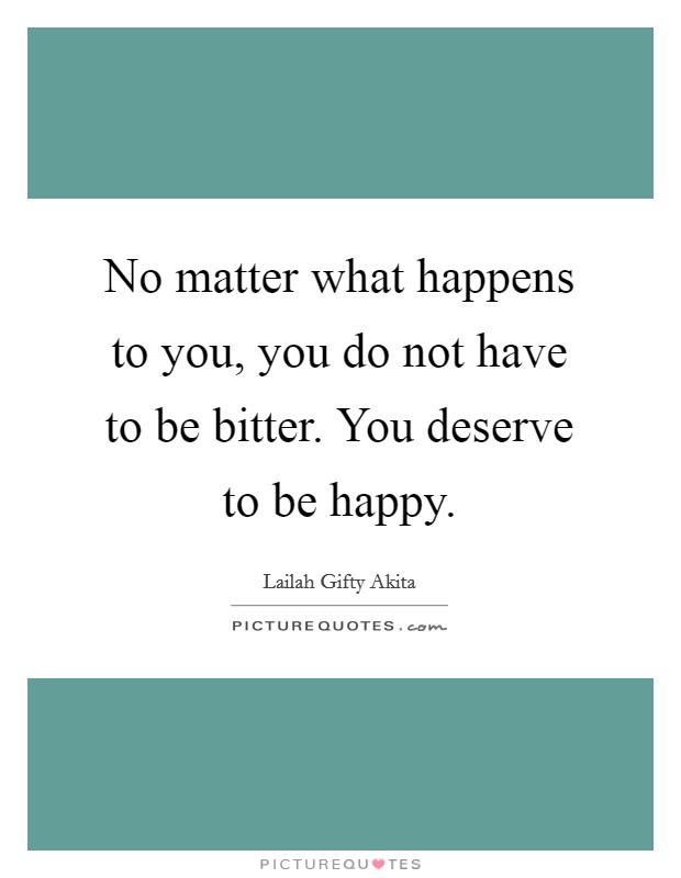 No matter what happens to you, you do not have to be bitter. You deserve to be happy Picture Quote #1