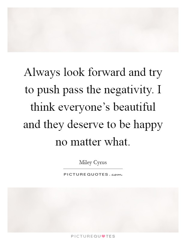 Always look forward and try to push pass the negativity. I think everyone's beautiful and they deserve to be happy no matter what Picture Quote #1