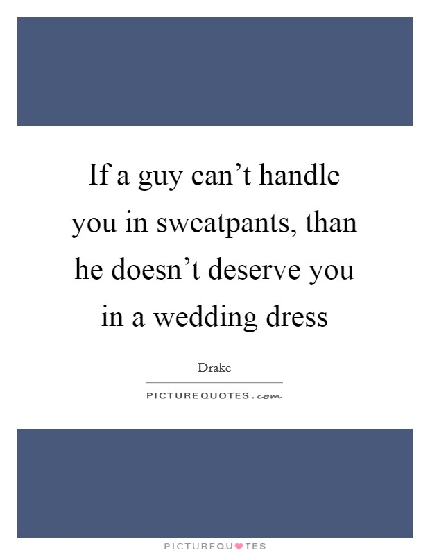 If a guy can't handle you in sweatpants, than he doesn't deserve you in a wedding dress Picture Quote #1